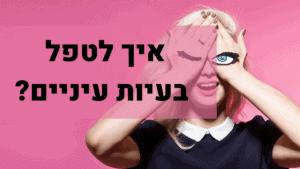 איך לטפל בעיות עיניים